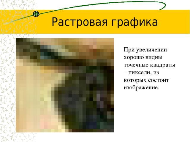 Растровая графика При увеличении хорошо видны точечные квадраты – пиксели, из которых состоит изображение.
