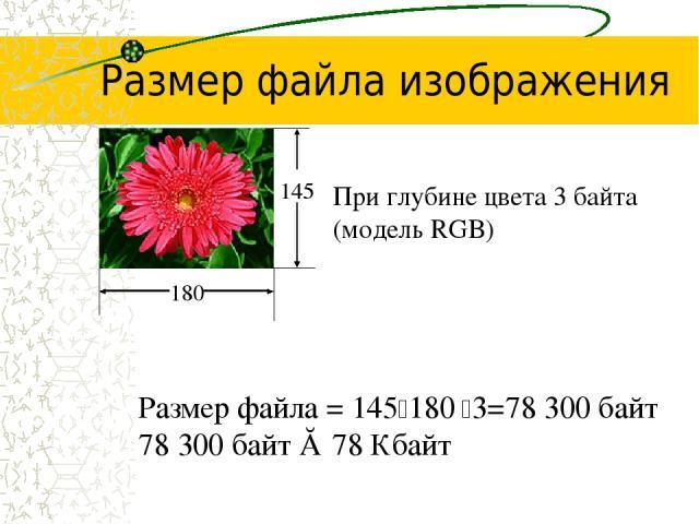 Размер файла изображения При глубине цвета 3 байта (модель RGB) Размер файла = 145 180 3=78 300 байт 78 300 байт ≈ 78 Кбайт