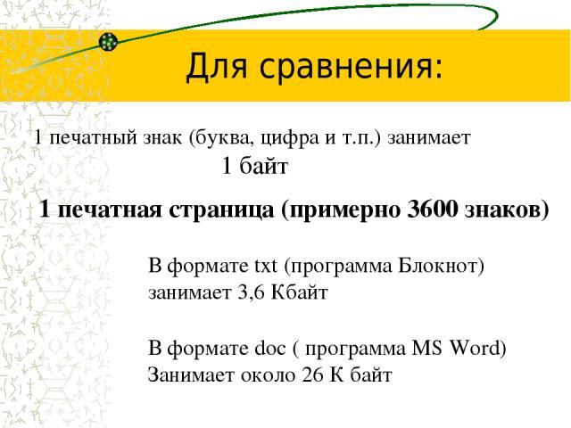 Для сравнения: 1 печатный знак (буква, цифра и т.п.) занимает 1 байт 1 печатная страница (примерно 3600 знаков) В формате txt (программа Блокнот) занимает 3,6 Кбайт В формате doc ( программа MS Word) Занимает около 26 К байт