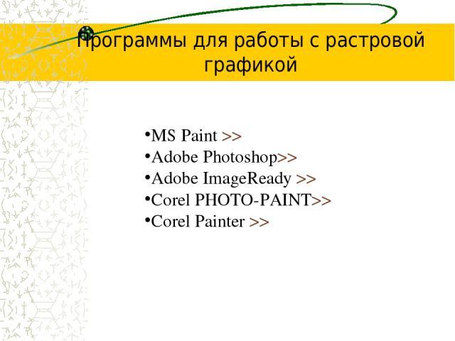 Программы для работы с растровой графикой MS Paint >> Adobe Photoshop>> Adobe ImageReady >> Corel PHOTO-PAINT>> Corel Painter >>