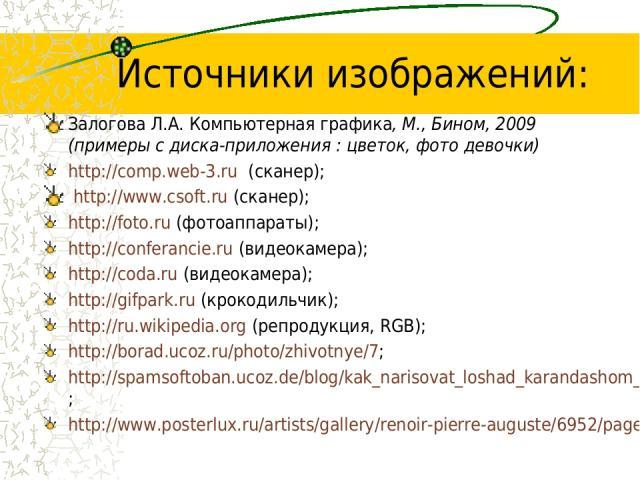Источники изображений: Залогова Л.А. Компьютерная графика, М., Бином, 2009 (примеры с диска-приложения : цветок, фото девочки) http://comp.web-3.ru (сканер); http://www.csoft.ru (сканер); http://foto.ru (фотоаппараты); http://conferancie.ru (видеока…
