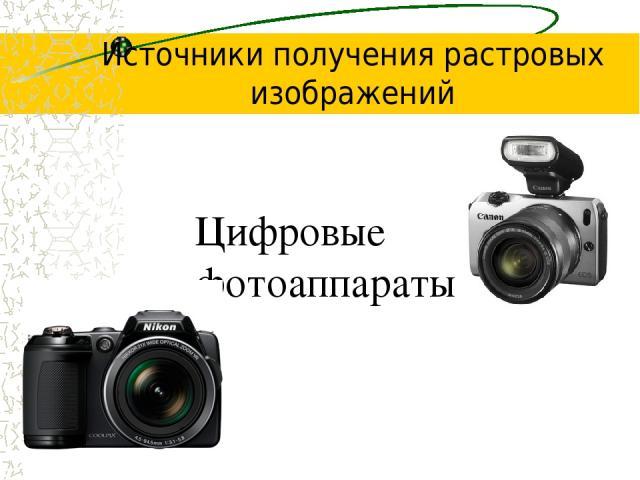 Цифровые фотоаппараты Источники получения растровых изображений