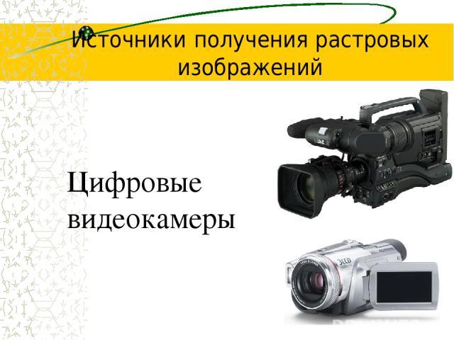 Источники получения растровых изображений Цифровые видеокамеры