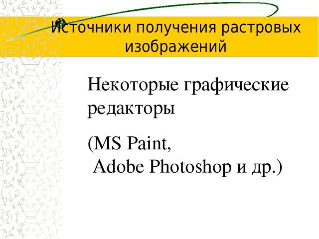 Источники получения растровых изображений Некоторые графические редакторы (MS Paint, Adobe Photoshop и др.)