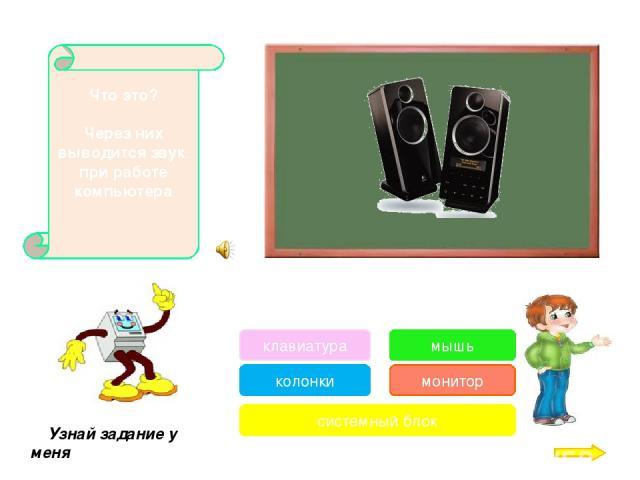 С ее помощью можно: указывать и передвигать предметы изображенные на экране монитора, рисовать, указывать место, где будет выполнено какое-либо действие. Узнай задание у меня клавиатура колонки системный блок мышь монитор