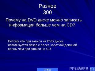 Разное 300 Почему на DVD диске можно записать информации больше чем на CD? ОТВЕТ