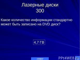 Лазерные диски 300 4,7 ГВ Какое количество информации стандартно может быть запи
