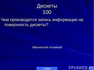 Дискеты 100 Чем производится запись информации на поверхность дискеты? ОТВЕТ Маг
