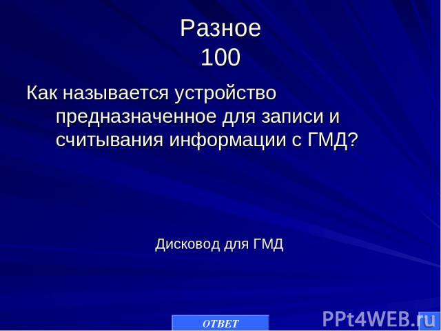 Разное 100 Как называется устройство предназначенное для записи и считывания информации с ГМД? ОТВЕТ Дисковод для ГМД