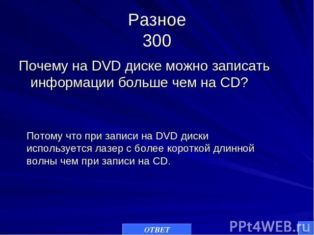 Разное 300 Почему на DVD диске можно записать информации больше чем на CD? ОТВЕТ Потому что при записи на DVD диски используется лазер с более короткой длинной волны чем при записи на CD.