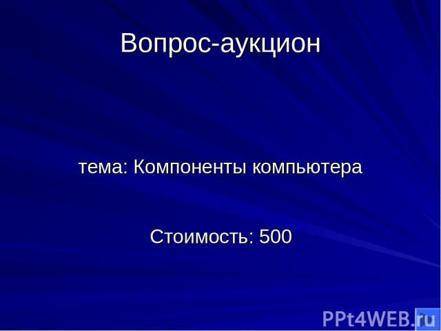 Вопрос-аукцион тема: Компоненты компьютера Стоимость: 500