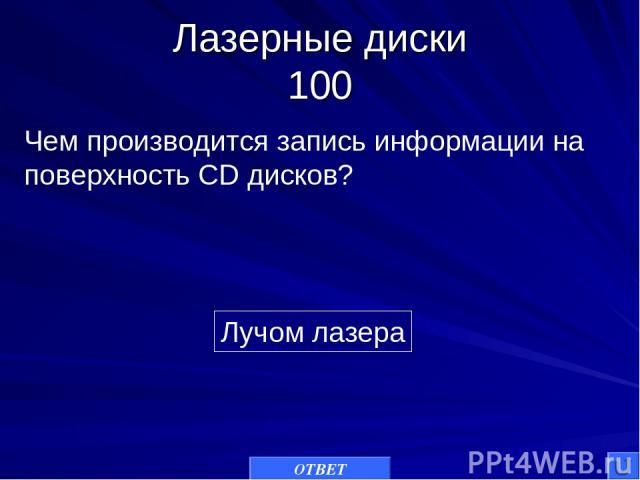 Лазерные диски 100 Лучом лазера Чем производится запись информации на поверхность CD дисков? ОТВЕТ