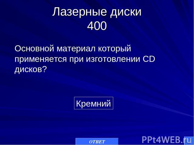 Лазерные диски 400 Кремний Основной материал который применяется при изготовлении CD дисков? ОТВЕТ