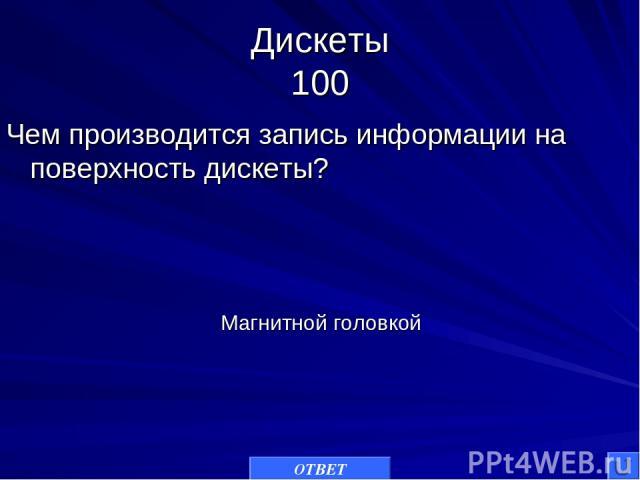 Дискеты 100 Чем производится запись информации на поверхность дискеты? ОТВЕТ Магнитной головкой