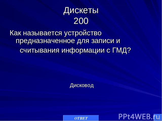Дискеты 200 Как называется устройство предназначенное для записи и считывания информации с ГМД? ОТВЕТ Дисковод