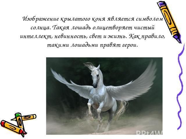 Изображение крылатого коня является символом солнца. Такая лошадь олицетворяет чистый интеллект, невинность, свет и жизнь. Как правило, такими лошадьми правят герои.