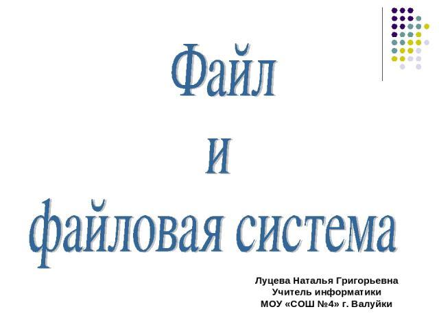 Луцева Наталья Григорьевна Учитель информатики МОУ «СОШ №4» г. Валуйки