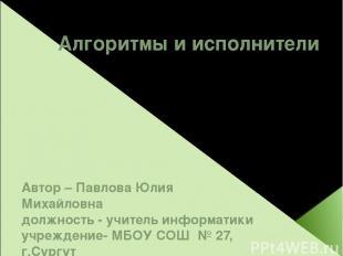 Алгоритмы и исполнители Автор – Павлова Юлия Михайловна должность - учитель инфо