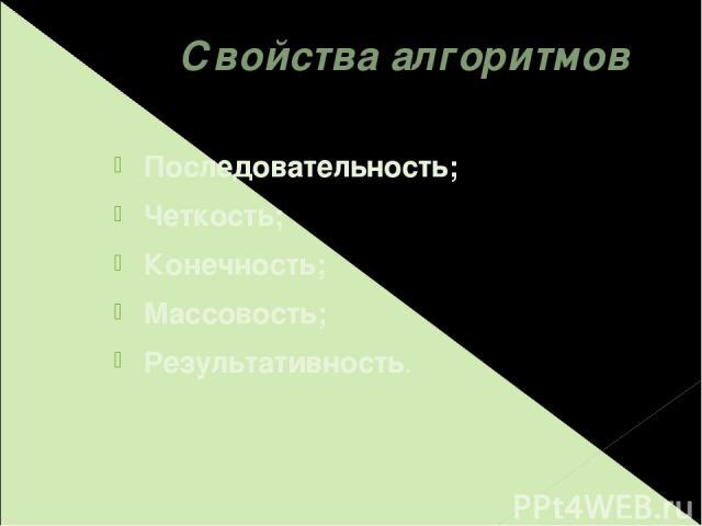 Свойства алгоритмов Последовательность; Четкость; Конечность; Массовость; Результативность.