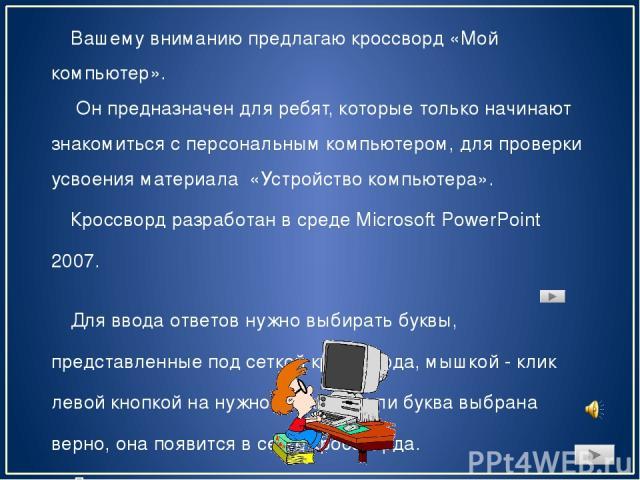 Вашему вниманию предлагаю кроссворд «Мой компьютер». Он предназначен для ребят, которые только начинают знакомиться с персональным компьютером, для проверки усвоения материала «Устройство компьютера». Кроссворд разработан в среде Microsoft PowerPoin…