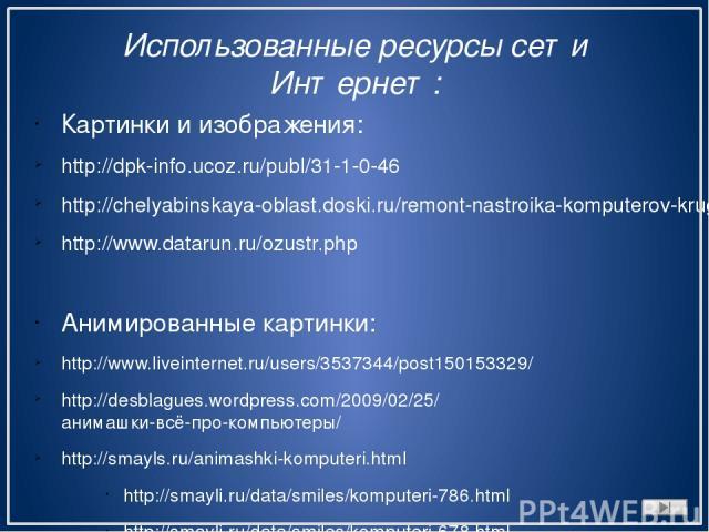 Использованные ресурсы сети Интернет: Картинки и изображения: http://dpk-info.ucoz.ru/publ/31-1-0-46 http://chelyabinskaya-oblast.doski.ru/remont-nastroika-komputerov-kruglosutochno-vyezd-msg499979.htm http://www.datarun.ru/ozustr.php Анимированные …