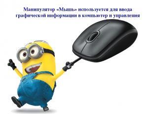 Манипулятор «Мышь» используется для ввода графической информации в компьютер и у