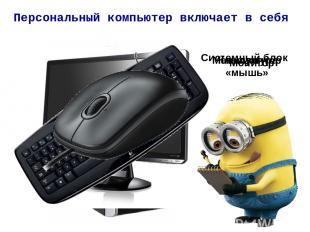 Персональный компьютер включает в себя Системный блок Монитор Клавиатура Манипул