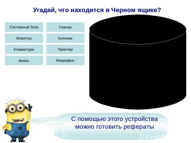 Угадай, что находится в Черном ящике? Это устройство вывода информации Системный блок Монитор Клавиатура мышь Колонки Сканер Принтер Микрофон Это устройство бывает трех видов Это устройство очень необходимо для учебы С помощью этого устройства можно…