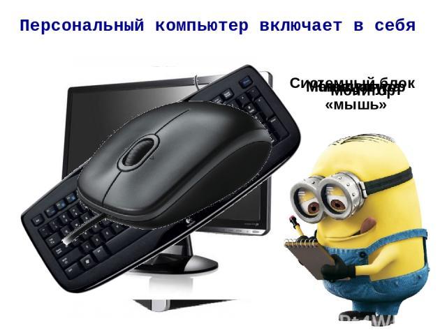 Персональный компьютер включает в себя Системный блок Монитор Клавиатура Манипулятор «мышь»