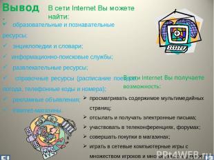 В сети Internet Вы можете найти: образовательные и познавательные ресурсы; энцик