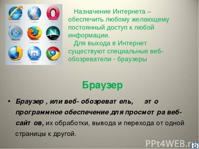 Браузер Бра узер , или веб- обозрева тель, ― это программное обеспечение для просмотра веб-сайтов, их обработки, вывода и перехода от одной страницы к другой. Назначение Интернета – обеспечить любому желающему постоянный доступ к любой информации. Д…