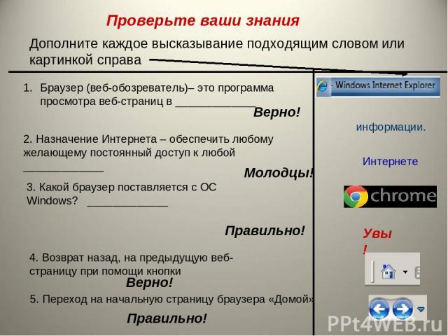 Дополните каждое высказывание подходящим словом или картинкой справа Браузер (веб-обозреватель)– это программа просмотра веб-страниц в _____________ Интернете 2. Назначение Интернета – обеспечить любому желающему постоянный доступ к любой __________…