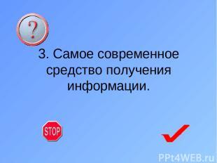 3. Самое современное средство получения информации.
