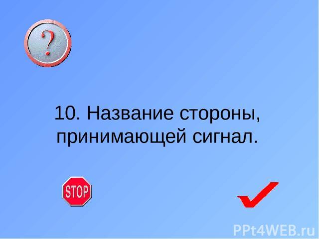 10. Название стороны, принимающей сигнал.