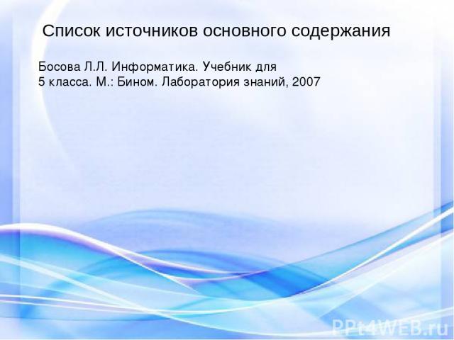 Босова Л.Л. Информатика. Учебник для 5 класса. М.: Бином. Лаборатория знаний, 2007 Cписок источников основного содержания