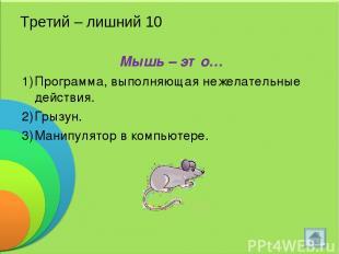 Третий – лишний 10 Мышь – это… Программа, выполняющая нежелательные действия. Гр