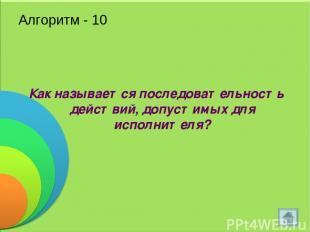 Алгоритм - 10 Как называется последовательность действий, допустимых для исполни