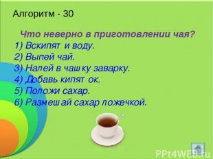 Алгоритм - 30 Что неверно в приготовлении чая? 1) Вскипяти воду. 2) Выпей чай. 3