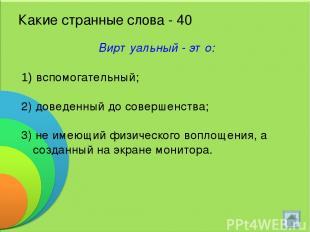 Какие странные слова - 40 Виртуальный - это: вспомогательный; 2) доведенный до с