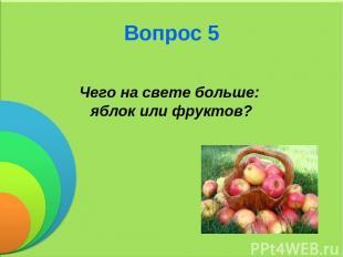 Вопрос 5 Чего на свете больше: яблок или фруктов?