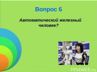 Вопрос 6 Автоматический железный человек?