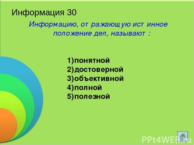 Информация 30 Информацию, отражающую истинное положение дел, называют: понятной достоверной объективной полной полезной