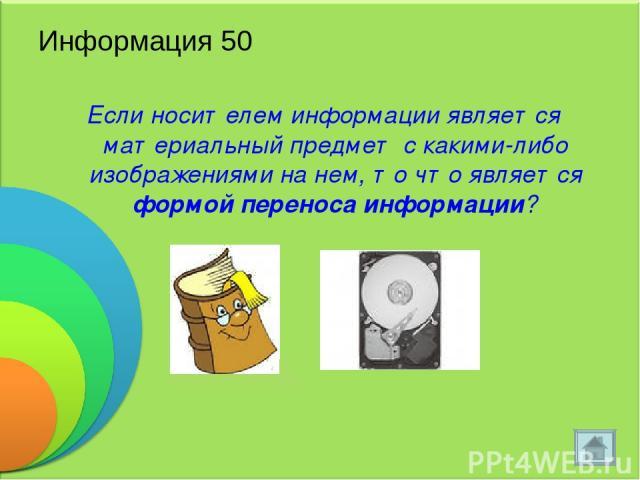 Информация 50 Если носителем информации является материальный предмет с какими-либо изображениями на нем, то что является формой переноса информации?