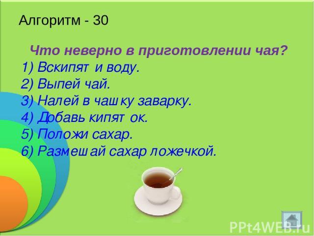 Алгоритм - 30 Что неверно в приготовлении чая? 1) Вскипяти воду. 2) Выпей чай. 3) Налей в чашку заварку. 4) Добавь кипяток. 5) Положи сахар. 6) Размешай сахар ложечкой.