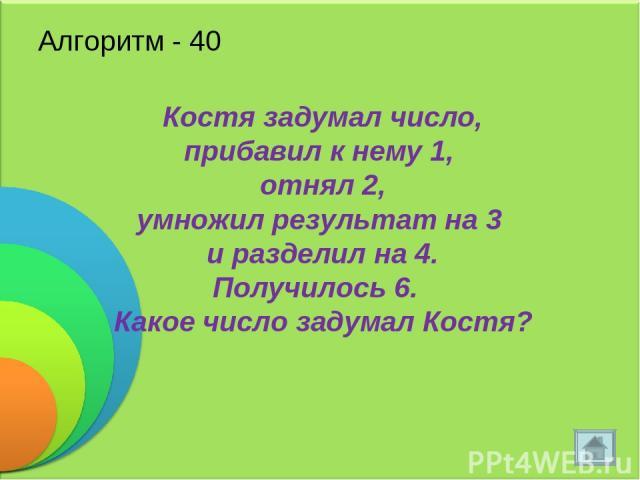 Алгоритм - 40 Костя задумал число, прибавил к нему 1, отнял 2, умножил результат на 3 и разделил на 4. Получилось 6. Какое число задумал Костя?