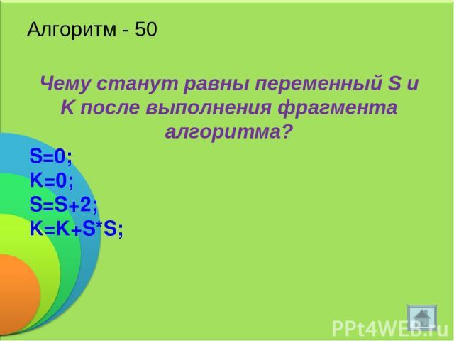 Алгоритм - 50 Чему станут равны переменный S и K после выполнения фрагмента алгоритма? S=0; K=0; S=S+2; K=K+S*S;