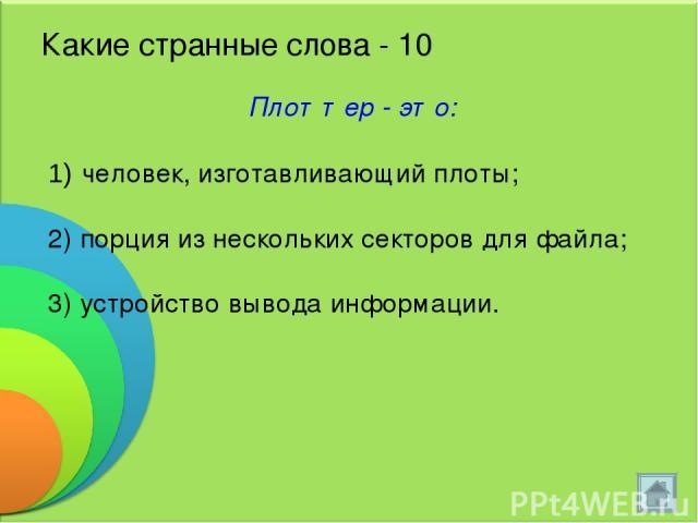 Какие странные слова - 10 Плоттер - это: человек, изготавливающий плоты; 2) порция из нескольких секторов для файла; 3) устройство вывода информации.