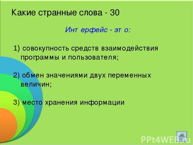 Какие странные слова - 30 Интерфейс - это: совокупность средств взаимодействия программы и пользователя; 2) обмен значениями двух переменных величин; 3) место хранения информации