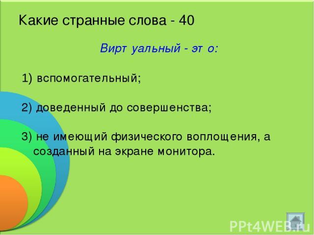 Какие странные слова - 40 Виртуальный - это: вспомогательный; 2) доведенный до совершенства; 3) не имеющий физического воплощения, а созданный на экране монитора.