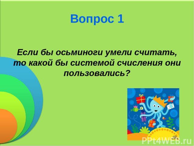 Вопрос 1 Если бы осьминоги умели считать, то какой бы системой счисления они пользовались?